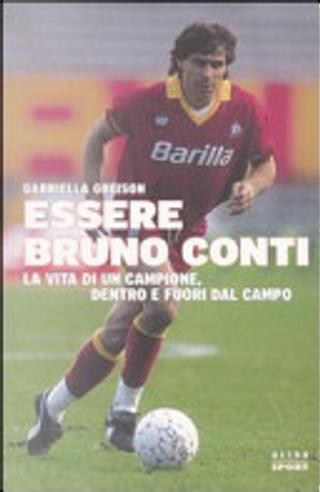 Essere Bruno Conti. La vita di un campione, dentro e fuori dal campo by Gabriella Greison