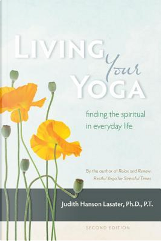 Living Your Yoga by Judith Hanson, Ph.D. Lasater