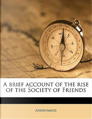 A Brief Account of the Rise of the Society of Friends by ANONYMOUS