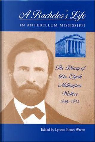 A Bachelor's Life in Antebellum Mississippi by Elijah Millington Walker