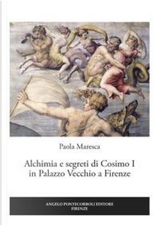 Alchimia e segreti di Cosimo I in Palazzo Vecchio a Firenze by Paola Maresca