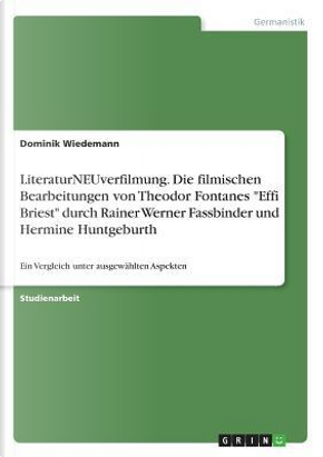 """LiteraturNEUverfilmung. Die filmischen Bearbeitungen von Theodor Fontanes """"Effi Briest"""" durch Rainer Werner Fassbinder und Hermine Huntgeburth by Dominik Wiedemann"""