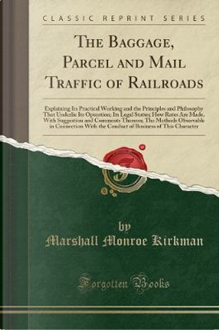 The Baggage, Parcel and Mail Traffic of Railroads by Marshall Monroe Kirkman