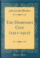 The Dominant City (1911-1912) (Classic Reprint) by John Gould Fletcher