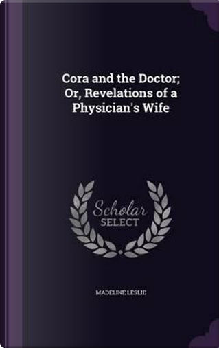 Cora and the Doctor; Or, Revelations of a Physician's Wife by Madeline Leslie