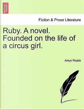 Ruby. A novel. Founded on the life of a circus girl. Revised Edition by Amye Reade