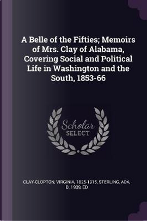 A Belle of the Fifties; Memoirs of Mrs. Clay of Alabama, Covering Social and Political Life in Washington and the South, 1853-66 by Virginia Clay-Clopton
