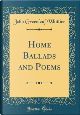 Home Ballads and Poems (Classic Reprint) by John Greenleaf Whittier