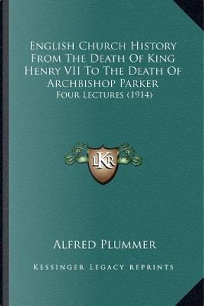 English Church History from the Death of King Henry VII to Tenglish Church History from the Death of King Henry VII to the Death of Archbishop Parker by Alfred Plummer