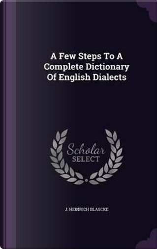 A Few Steps to a Complete Dictionary of English Dialects by J Heinrich Blascke