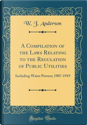 A Compilation of the Laws Relating to the Regulation of Public Utilities by W. J. Anderson