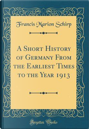 A Short History of Germany From the Earliest Times to the Year 1913 (Classic Reprint) by Francis Marion Schirp