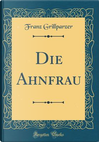 Die Ahnfrau (Classic Reprint) by Franz Grillparzer