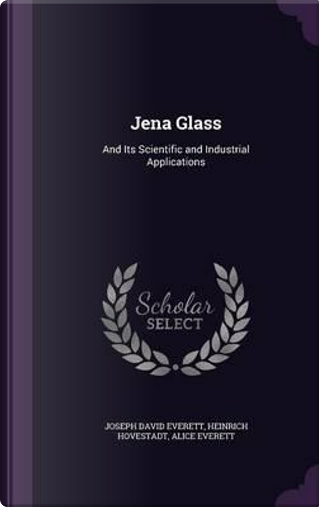 Jena Glass and Its Scientific and Industrial Applications by Heinrich Hovestadt