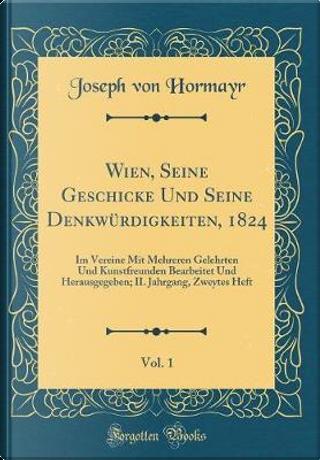 Wien, Seine Geschicke Und Seine Denkwürdigkeiten, 1824, Vol. 1 by Joseph Von Hormayr