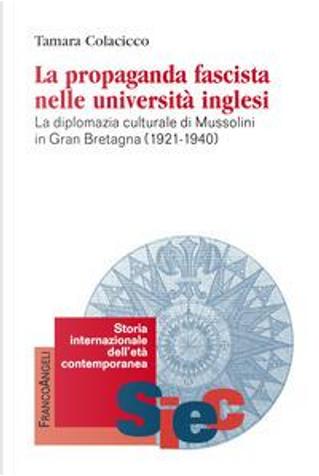 La propaganda fascista nelle università inglesi. La diplomazia culturale di Mussolini in Gran Bretagna (1921-1940) by Tamara Colacicco