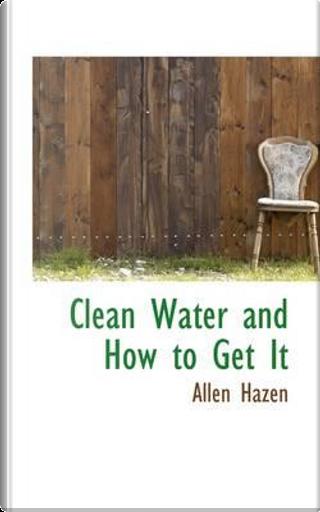 Clean Water and How to Get It by Allen Hazen