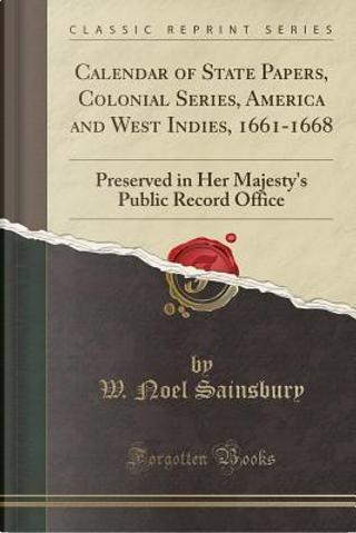 Calendar of State Papers, Colonial Series, America and West Indies, 1661-1668 by W. Noel Sainsbury