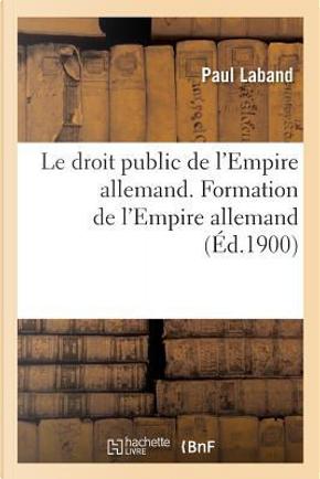 Le Droit Public de l'Empire Allemand. Formation de l'Empire Allemand by Laband-P