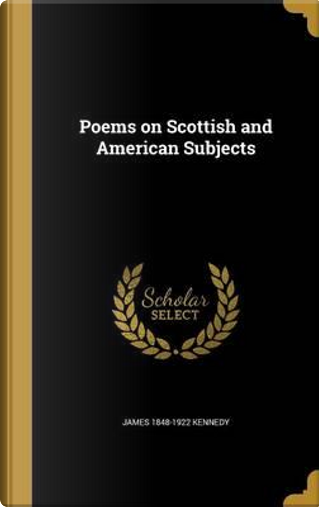 POEMS ON SCOTTISH & AMER SUBJE by James 1848-1922 Kennedy