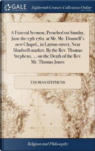 A Funeral Sermon, Preached on Sunday, June the 13th 1762. at Mr. MC. Donnell's New Chapel, in Layton-Street, Near Shadwell-Market. by the Rev. Thomas ... ... on the Death of the Rev. Mr. Thomas Jones by Thomas Stephens