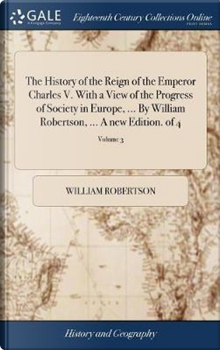 The History of the Reign of the Emperor Charles V. with a View of the Progress of Society in Europe, ... by William Robertson, ... a New Edition. of 4; Volume 3 by William Robertson