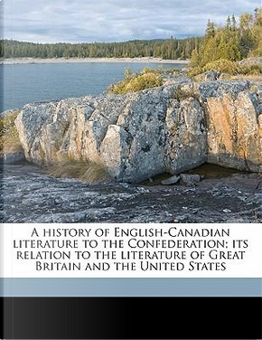 A History of English-Canadian Literature to the Confederation; Its Relation to the Literature of Great Britain and the United States by Ray Palmer Baker