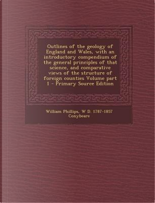 Outlines of the Geology of England and Wales, with an Introductory Compendium of the General Principles of That Science, and Comparative Views of the Structure of Foreign Counties Volume Part 1 by William Phillips