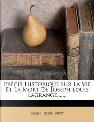 Precis Historique Sur La Vie Et La Mort de Joseph-Louis Lagrange, ...... by Julien Joseph Virey