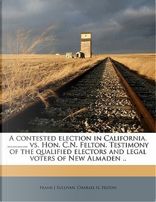 A Contested Election in California. vs. Hon. C.N. Felton. Testimony of the Qualified Electors and Legal Voters of New Almaden by Frank J Sullivan