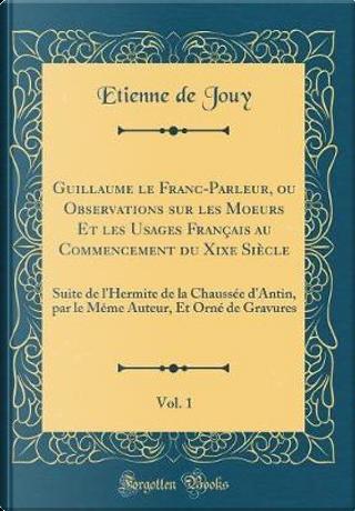 Guillaume le Franc-Parleur, ou Observations sur les Moeurs Et les Usages Français au Commencement du Xixe Siècle, Vol. 1 by Etienne De Jouy