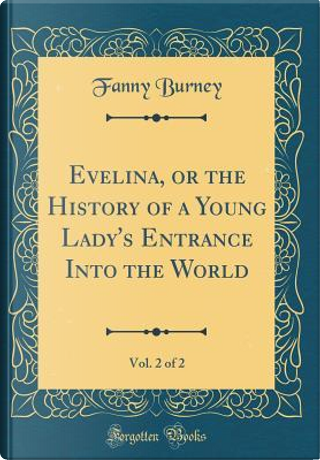 Evelina, or the History of a Young Lady's Entrance Into the World, Vol. 2 of 2 (Classic Reprint) by Fanny Burney