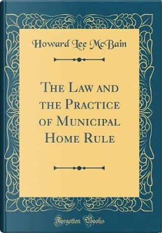 The Law and the Practice of Municipal Home Rule (Classic Reprint) by Howard Lee McBain