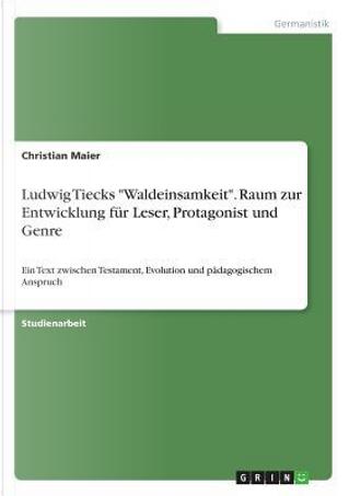 Ludwig Tiecks Waldeinsamkeit. Raum zur Entwicklung für Leser, Protagonist und Genre by Christian Maier