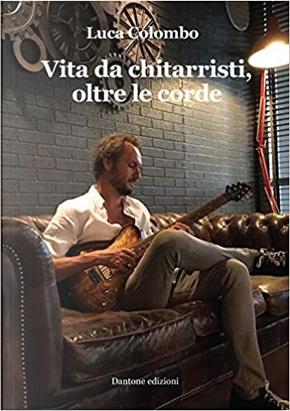 Vita da chitarristi, oltre le corde by Luca Colombo