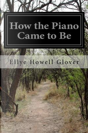 How the Piano Came to Be by Ellye Howell Glover