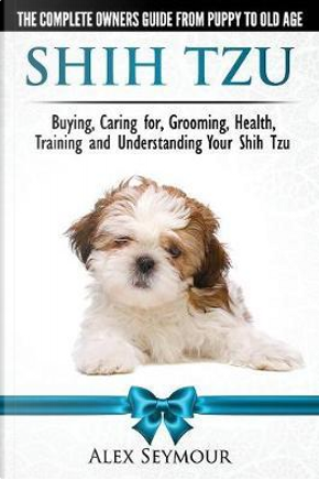 Shih Tzu Dogs - the Complete Owners Guide from Puppy to Old Age by Alex Seymour