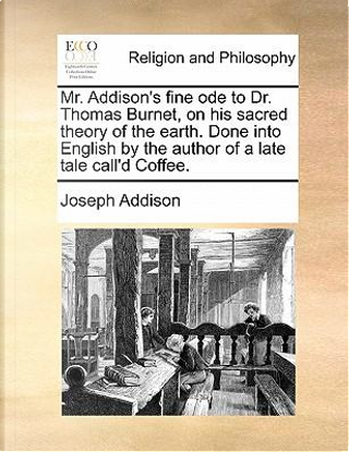 Mr. Addison's Fine Ode to Dr. Thomas Burnet, on His Sacred Theory of the Earth. Done Into English by the Author of a Late Tale Call'd Coffee by Joseph Addison