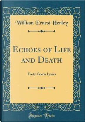 Echoes of Life and Death by William Ernest Henley