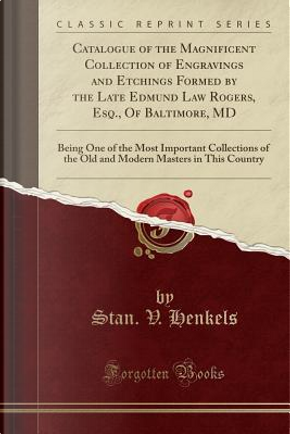 Catalogue of the Magnificent Collection of Engravings and Etchings Formed by the Late Edmund Law Rogers, Esq., Of Baltimore, MD by Stan. V. Henkels