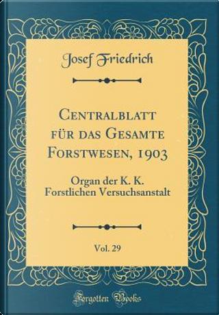 Centralblatt für das Gesamte Forstwesen, 1903, Vol. 29 by Josef Friedrich