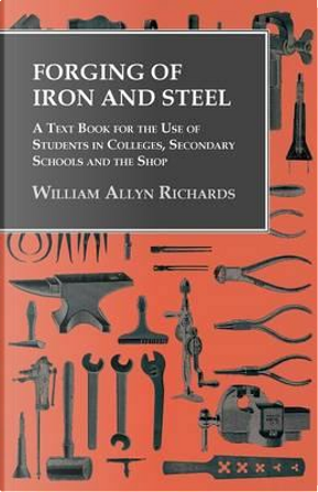 Forging of Iron and Steel - A Text Book for the Use of Students in Colleges, Secondary Schools and the Shop by William Allyn Richards
