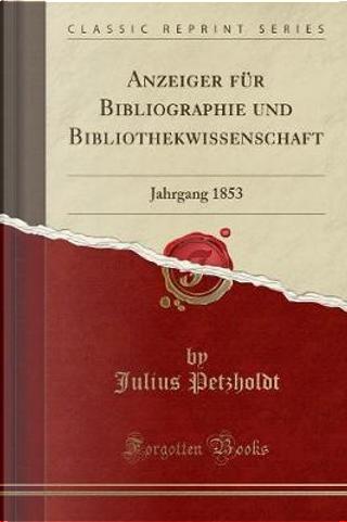 Anzeiger für Bibliographie und Bibliothekwissenschaft by Julius Petzholdt
