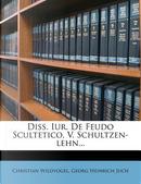 Diss. Iur. de Feudo Scultetico, V. Schultzen-Lehn... by Christian Wildvogel
