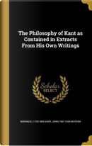 The Philosophy of Kant as Contained in Extracts from His Own Writings by Immanuel 1724-1804 Kant