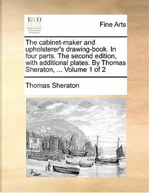 The Cabinet-Maker and Upholsterer's Drawing-Book. in Four Parts. the Second Edition, with Additional Plates. by Thomas Sheraton. Volume 1 of 2 by Thomas Sheraton