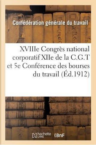 Xviiie Congres National Corporatif Xiie de la C.G.T. et 5e Conference des Bourses du Travail by -