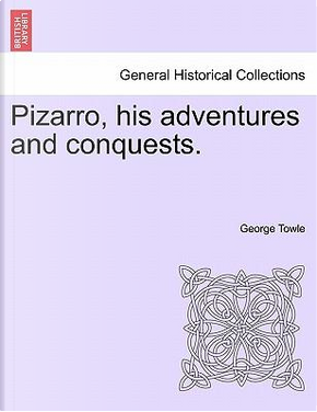 Pizarro, his adventures and conquests. by George Towle