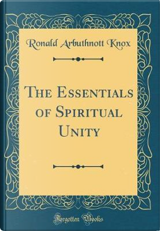 The Essentials of Spiritual Unity (Classic Reprint) by Ronald Arbuthnott Knox