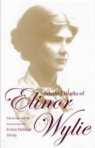 Selected Works Of Elinor Wylie by Elinor Wylie